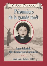 Cher journal: Prisonniers de la grande forêt - Anya Soloniuk, fille d'immigrants ukrainiens - Spirit Lake Québec, 1914 eBook par Marsha Forchuk Skrypuch