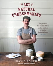 The Art of Natural Cheesemaking - Using Traditional, Non-Industrial Methods and Raw Ingredients to Make the World's Best Cheeses ebook by David Asher, Sandor Ellix Katz