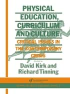 Physical Education, Curriculum And Culture - Critical Issues In The Contemporary Crisis ebook by Richard Tinning, David Kirk