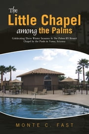 The Little Chapel among the Palms - Celebrating Three Winter Seasons At The Palms RV Resort Chapel by the Pools in Yuma, Arizona ebook by Monte C. Fast