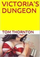 VICTORIA'S DUNGEON ebook by Thomas Thornton