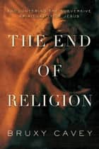 The End of Religion ebook by Bruxy Cavey