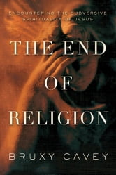 The End of Religion - Encountering the Subversive Spirituality of Jesus ebook by Bruxy Cavey