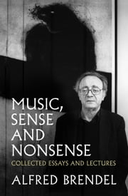 Music, Sense and Nonsense - Collected Essays and Lectures ebook by Alfred Brendel