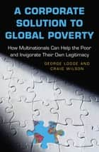 A Corporate Solution to Global Poverty - How Multinationals Can Help the Poor and Invigorate Their Own Legitimacy ebook by George Lodge, Craig Wilson
