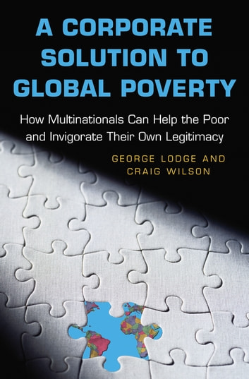 A Corporate Solution to Global Poverty - How Multinationals Can Help the Poor and Invigorate Their Own Legitimacy ebook by George Lodge,Craig Wilson