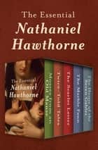 The Essential Nathaniel Hawthorne - Mosses from an Old Manse, Twice-Told Tales, The Scarlet Letter, The Marble Faun, and The House of the Seven Gables ebook by Nathaniel Hawthorne