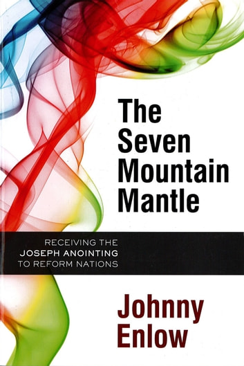 The Seven Mountain Mantle - Receiving the Joseph Anointing to Reform Nations ebook by Johnny Enlow