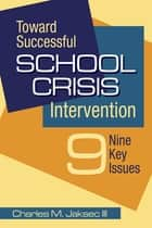 Toward Successful School Crisis Intervention ebook by Charles M. Jaksec