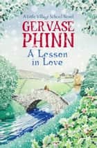 A Lesson in Love - A Little Village School Novel ebook by Gervase Phinn