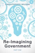Re-Imagining Government: Part 1 - Governments Overwhelmed and in Disrepute ebook by Christopher Wilson