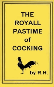 The Royal Pastime of Cock-fighting - The art ighting, and curing cocks of the game ebook by R. H R. H