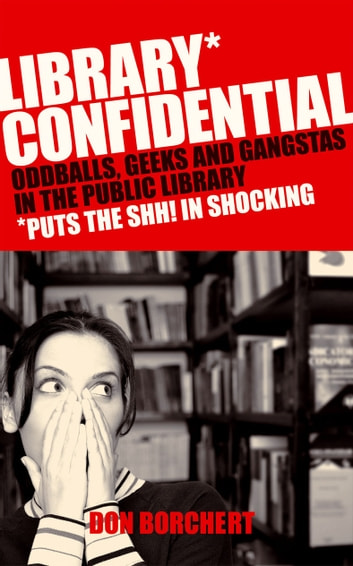 Library Confidential - Oddballs, Geeks, and Gangstas in the Public Library ebook by Don Borchett