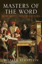 Masters of the Word - How Media Shaped History ebook by William L Bernstein