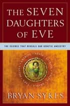The Seven Daughters of Eve: The Science That Reveals Our Genetic Ancestry ebook by Bryan Sykes