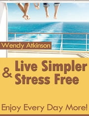 Live Simpler & Stress Free - Enjoy Every Day More! ebook by Wendy Atkinson
