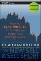 The New Sell and Sell Short - How To Take Profits, Cut Losses, and Benefit From Price Declines ebook by Alexander Elder