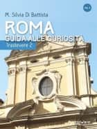 Roma: guida alle curiosità. Trastevere 2 ebook by M. Silvia Di Battista