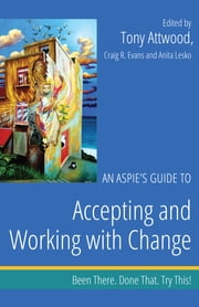 An Aspie's Guide to Accepting and Working with Change - Been There. Done That. Try This! ebook by Craig Evans, Anita Lesko, Tony Attwood