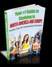 Your #1 Guide to Studying in North America and Europe - Insider Tips for International Students ebook by Ruth Namanya