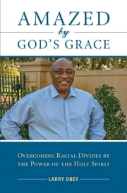 Amazed by God's Grace - Overcoming Racial Divides by the Power of the Holy Spirit ebook by Deacon Larry Oney