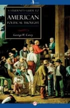 A Student's Guide to American Political Thought ebook by George W. Carey