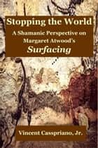 Stopping the World: A Shamanic Perspective on Margaret Atwood's Surfacing ebook by Vincent Casspriano, Jr.