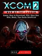 XCOM 2 War of The Chosen Game: How to Download, PS4, Xbox One, Wiki, Mods, Tips Guide Unofficial ebook by HSE Guides
