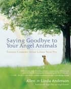 Saying Goodbye to Your Angel Animals - Finding Comfort after Losing Your Pet ebook by Alan Anderson, Linda Anderson