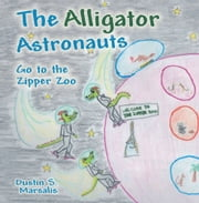 The Alligator Astronauts Go to the Zipper Zoo ebook by Dustin S. Marsalis