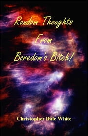 Random Thoughts From Boredom's Bitch! ebook by Christopher White