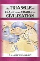 The Triangle of Trade - In the Cradle of Civilization ebook by Z.S. Andrew Demirdjian Ph.D.