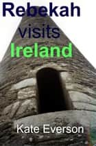 Rebekah Visits Ireland ebook by Kate Everson