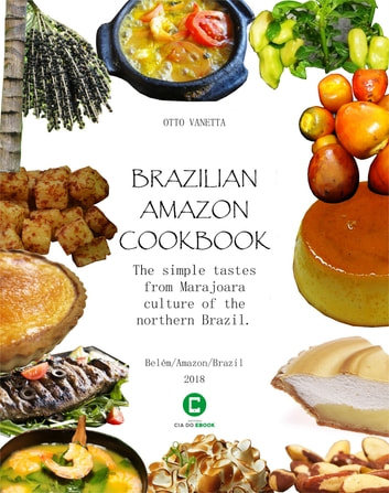 Brazilian Amazon Cookbook - The simple tastes from Marajoara culture of the northern Brazil ebook by Otto Vanetta