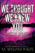We Thought We Knew You - A Terrifying True Story of Secrets, Betrayal, Deception, and Murder ebook by M. William Phelps