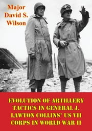Evolution Of Artillery Tactics In General J. Lawton Collins' US VII Corps In World War II ebook by Major David S. Wilson