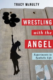 Wrestling with the Angel - Experiments in Symbolic Life ebook by Tracy McNulty