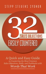 32 Sales Objections Easily Countered - A Quick and Easy Guide to Countering the Most Common Sales Objections, Stalls, and Pushbacks with Words that Work ebook by Stepp Stevens Sydnor