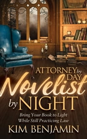 Attorney by Day, Novelist by Night - Bring Your Book to Light While Still Practicing Law ebook by Kim Benjamin