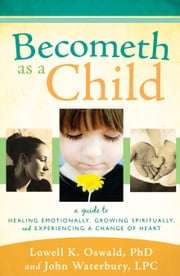 Becometh as a Child - A Guide to Healing Emotionally, Growing Spiritually, and Experiencing a Change of Heart ebook by Lowell K. Oswald, John Waterbury