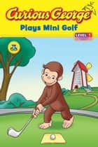 Curious George Plays Mini Golf (CGTV Read-aloud) ebook by H. A. Rey