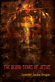 The Blood Tears Of Jesus ebook by Leander Jackie Grogan
