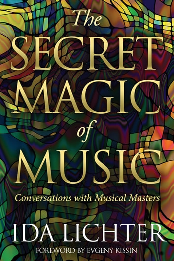 The Secret Magic of Music - Conversations with Musical Masters ebook by Ida Lichter,Evgeny Kissin