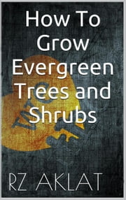 How To Grow Evergreen Trees and Shrubs ebook by RZ Aklat