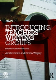 Introducing Teachers' Writing Groups - Exploring the theory and practice ebook by Jenifer Smith,Simon Wrigley
