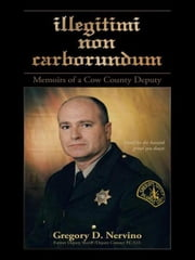 illegitimi non carborundum - Memoirs of a cow county deputy ebook by Gregory D. Nervino Former deputy sheriff /deputy coroner P.C.S.O.