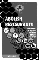 Abolish Restaurants: A Worker's Critique of the Food Service Industry ebook by Prole