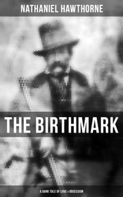 "THE BIRTHMARK (A Dark Tale of Love & Obsession) - From the Renowned American Author of ""The Scarlet Letter"", ""The House with the Seven Gables"" & ""Twice-Told Tales"" (Including Biography) ebook by Nathaniel Hawthorne"