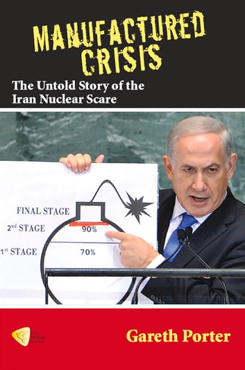 Manufactured Crisis - The Untold Story of the Iran Nuclear Scare ebook by Gareth Porter