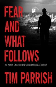Fear and What Follows - The Violent Education of a Christian Racist, A Memoir ebook by Tim Parrish